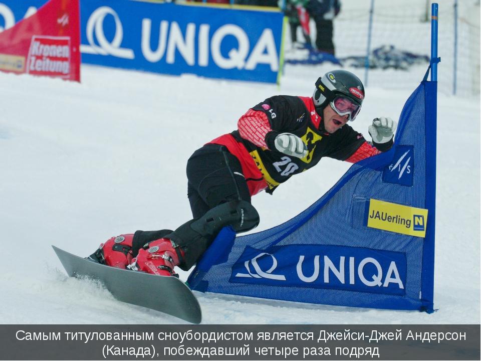 Самым титулованным сноубордистом является Джейси-Джей Андерсон (Канада), побе...