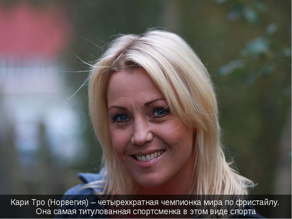 Кари Тро (Норвегия) – четырехкратная чемпионка мира по фристайлу. Она самая т...