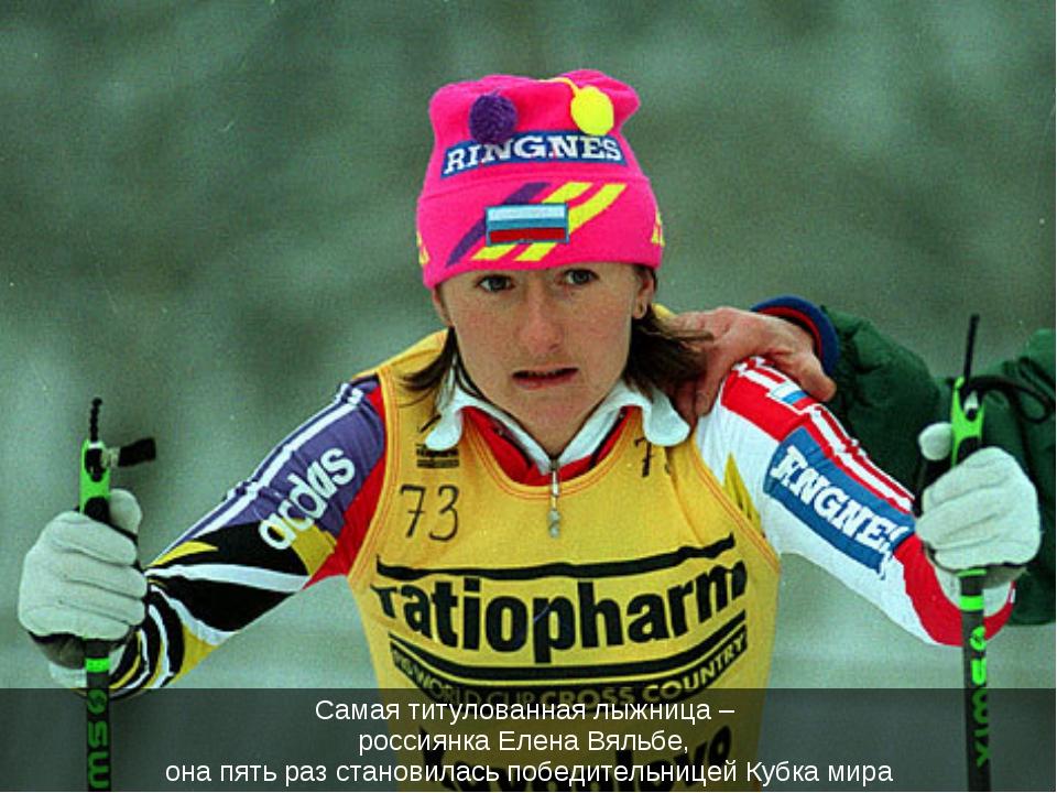 Самая титулованная лыжница – россиянка Елена Вяльбе, она пять раз становилась...