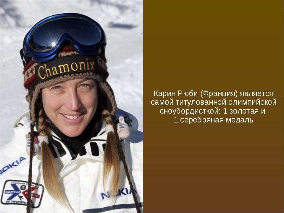 Карин Рюби (Франция) является самой титулованной олимпийской сноубордисткой:...