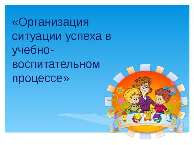 «Организация ситуации успеха в учебно-воспитательном процессе»