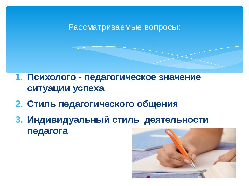 Психолого - педагогическое значение ситуации успеха Стиль педагогического общ...