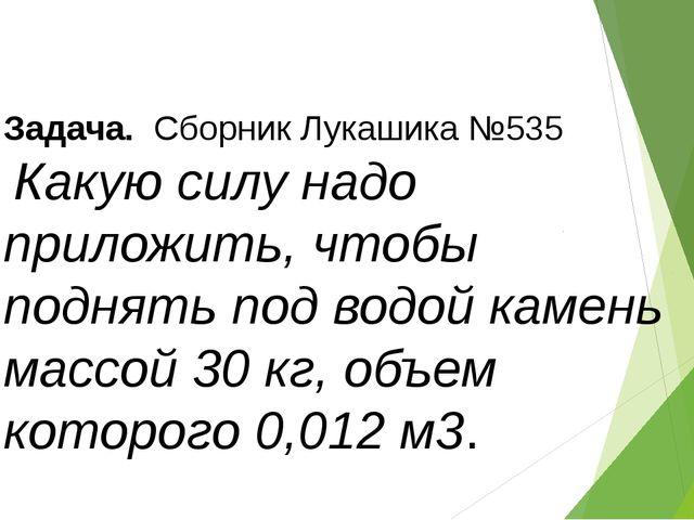 Задача. Сборник Лукашика №535 Какую силу надо приложить, чтобы поднять под в...