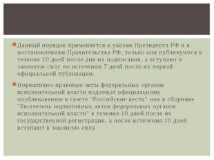 Данный порядок применяется к указам ПрезидентаРФ и к постановлениям Правител