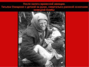 После налета вражеской авиации. Татьяна Онищенко с дочкой на руках, смертельн