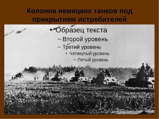 Колонна немецких танков под прикрытием истребителей
