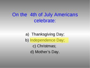 On the 4th of July Americans celebrate: Thanksgiving Day; b) Independence Day