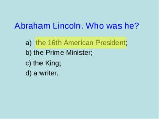 Abraham Lincoln. Who was he? the 16th American President; b) the Prime Minist