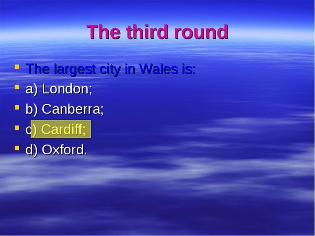 The third round The largest city in Wales is: a) London; b) Canberra; c) Card...