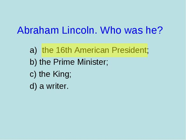 Abraham Lincoln. Who was he? the 16th American President; b) the Prime Minist...