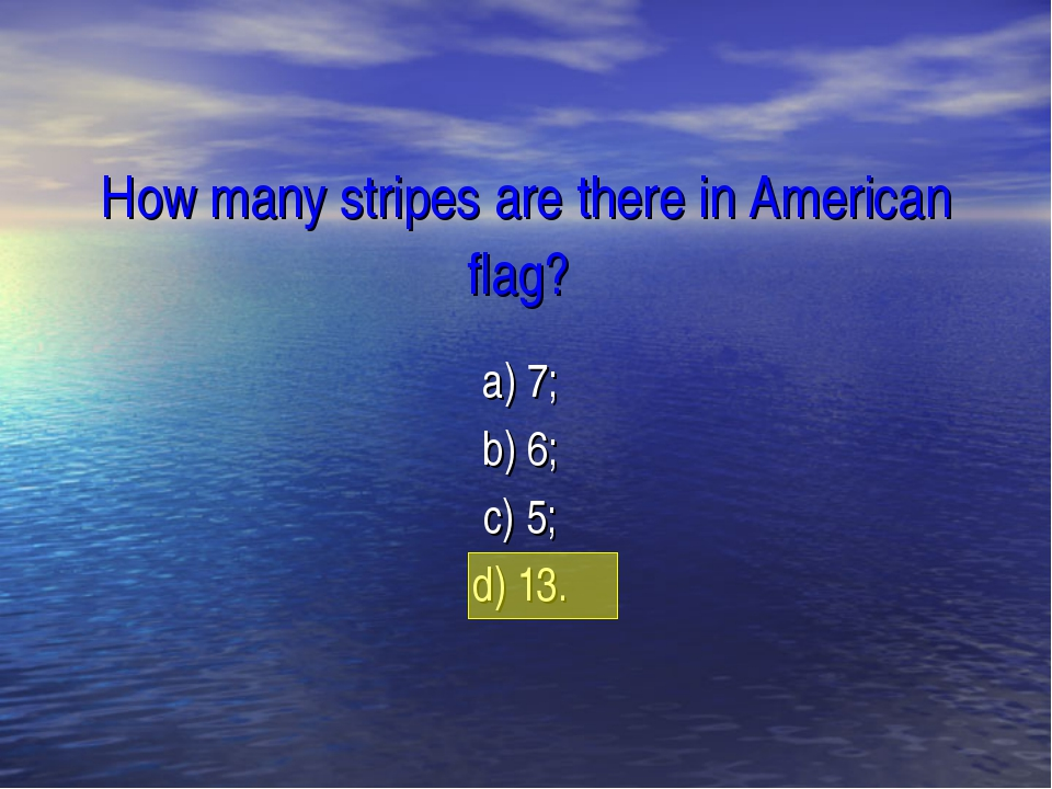 How many stripes are there in American flag? a) 7; b) 6; c) 5; d) 13.