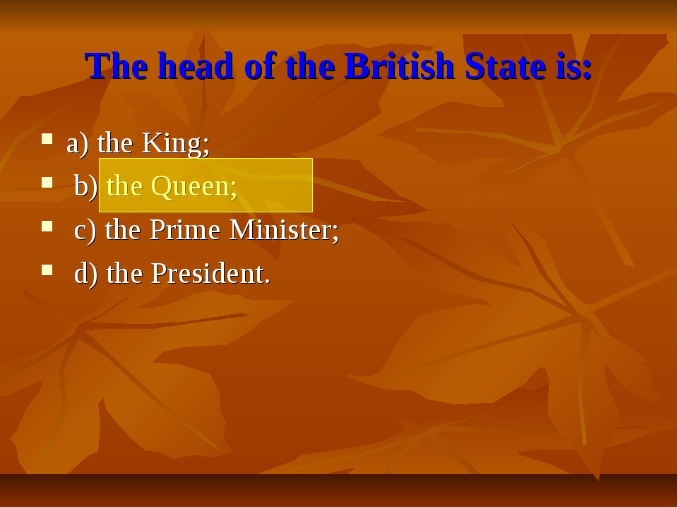 The head of the British State is: a) the King; b) the Queen; c) the Prime Min...