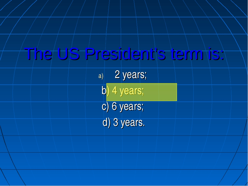 The US President's term is: 2 years; b) 4 years; c) 6 years; d) 3 years.