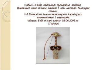 Қобыз – қазақ халқының музыкалық аспабы. Вьетнам қызыл ағашы, аттың қылы, ме