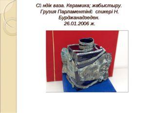 Сәндік ваза. Керамика; жабыстыру. Грузия Парламентінің спикері Н. Бурджанадз