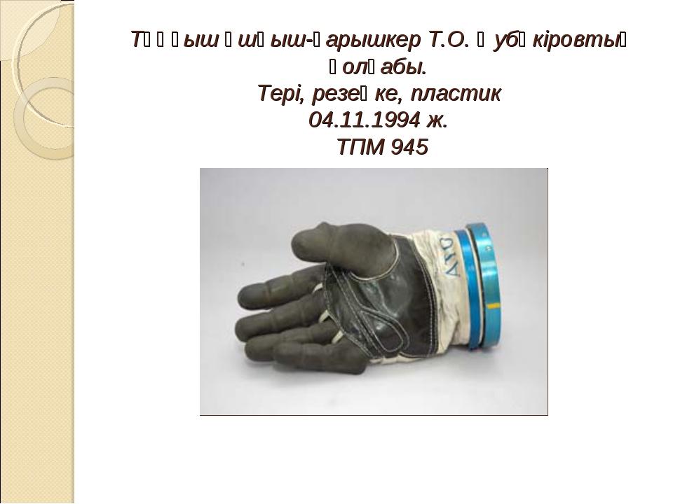 Тұңғыш ұшқыш-ғарышкер Т.О. Әубәкіровтың қолғабы. Тері, резеңке, пластик 04...