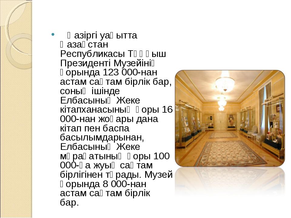 Қазіргі уақытта Қазақстан Республикасы Тұңғыш Президенті Музейінің қорында...