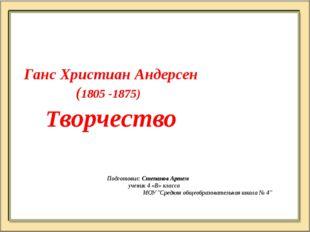 Ганс Христиан Андерсен (1805 -1875) Творчество Подготовил: Степанов Артем  у