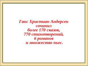 Ганс Христиан Андерсен сочинил более 170 сказок, 770 стихотворений, 6 романов