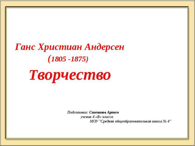 Ганс Христиан Андерсен (1805 -1875) Творчество Подготовил: Степанов Артем  у...