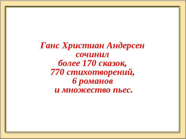 Ганс Христиан Андерсен сочинил более 170 сказок, 770 стихотворений, 6 романов...