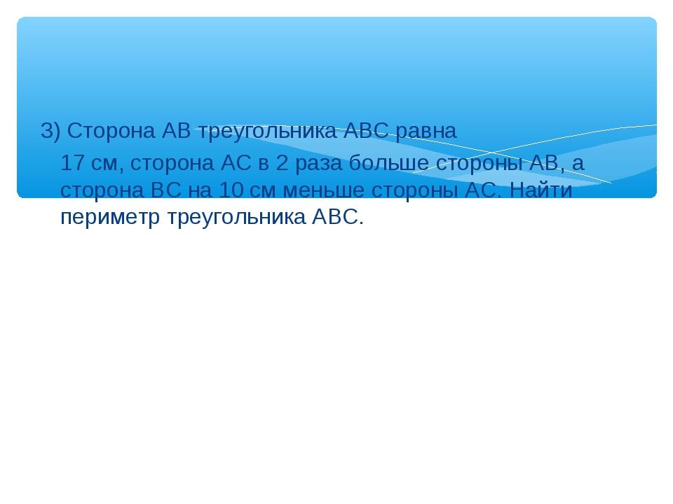 3) Сторона АВ треугольника АВС равна 17 см, сторона АС в 2 раза больше сторо...