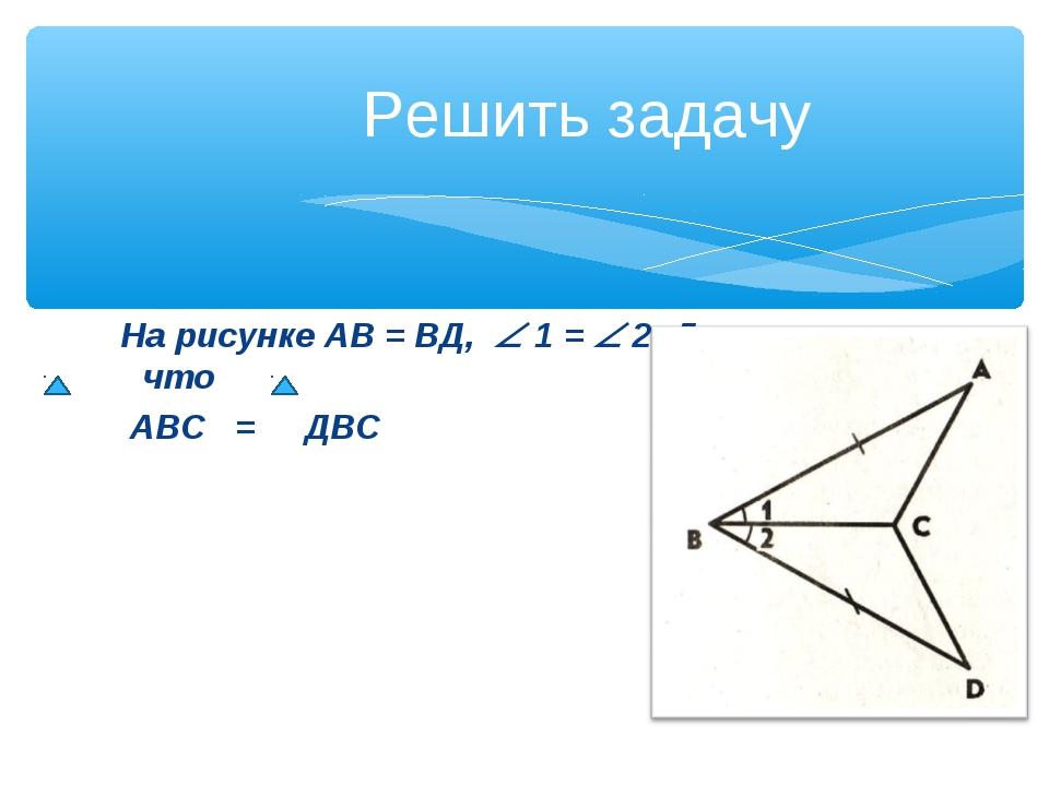 На рисунке АВ = ВД,  1 =  2. Докажите, что АВС = ДВС Решить задачу