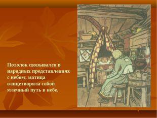 Потолок связывался в народных представлениях с небом; матица олицетворяла соб