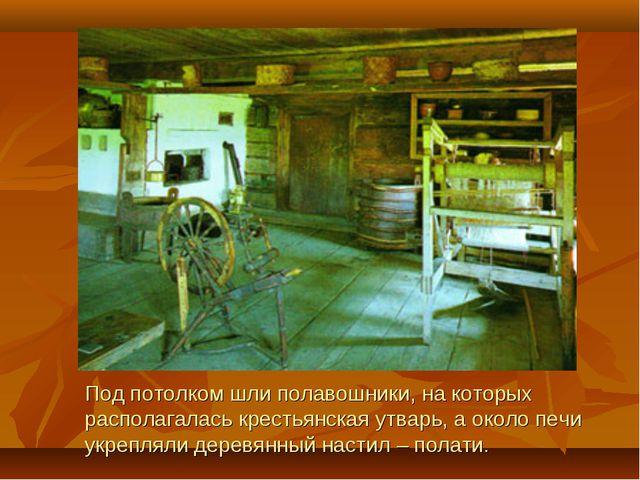 Под потолком шли полавошники, на которых располагалась крестьянская утварь, а...