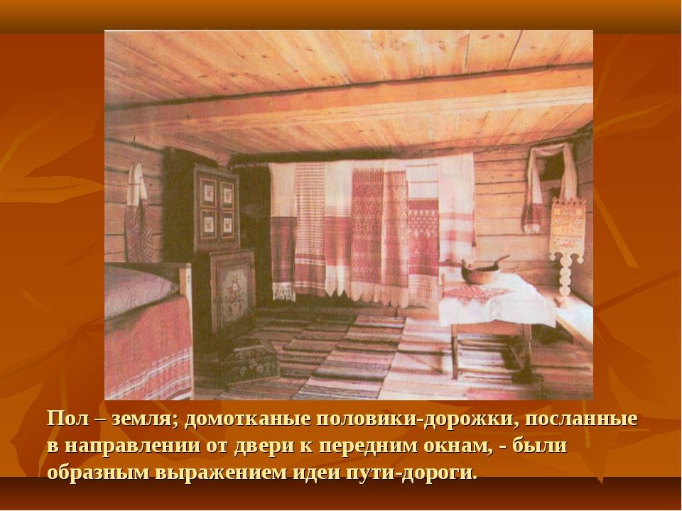 Пол – земля; домотканые половики-дорожки, посланные в направлении от двери к...