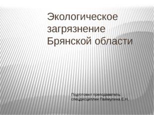 Экологическое загрязнение Брянской области Подготовил преподаватель: спецдисц