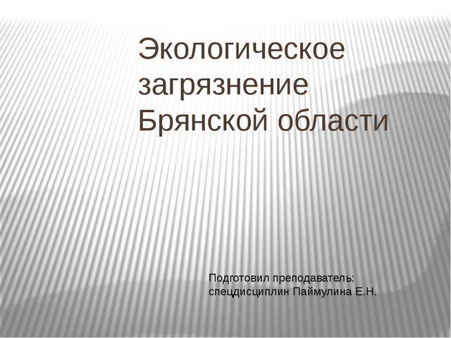 Экологическое загрязнение Брянской области Подготовил преподаватель: спецдисц...