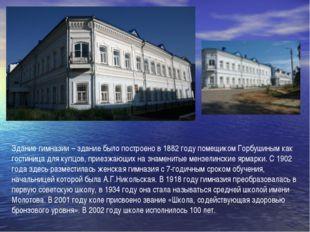 Здание гимназии – здание было построено в 1882 году помещиком Горбушиным как