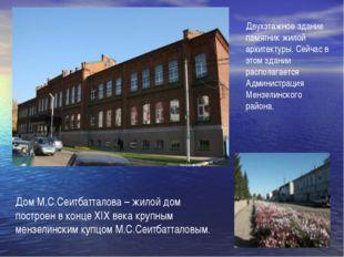 Дом М.С.Сеитбатталова – жилой дом построен в конце ХIХ века крупным мензелинс