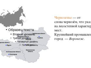 Черноземье— от словачернозём, что указывает налесостепнойхарактер этих ме