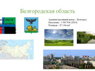 Белгородская область Административный центр – Белгород Население - 1547936