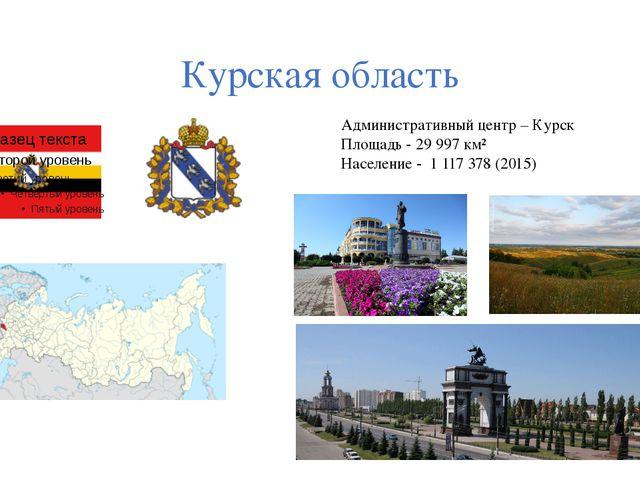 Курская область Административный центр – Курск Площадь - 29997км² Население...