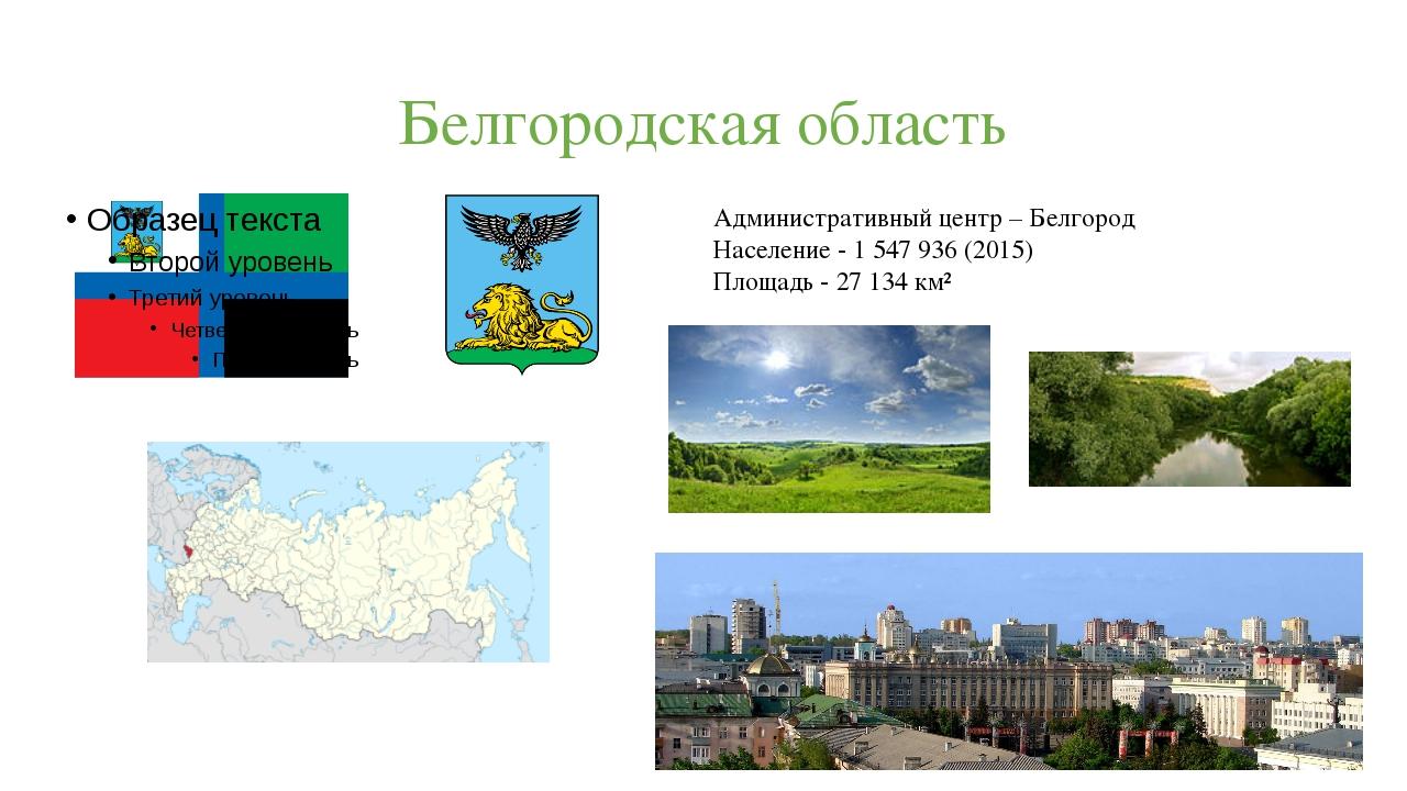 Белгородская область Административный центр – Белгород Население - 1547936...