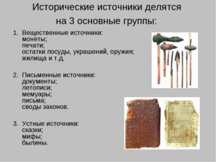 Исторические источники делятся на 3 основные группы: Вещественные источники: