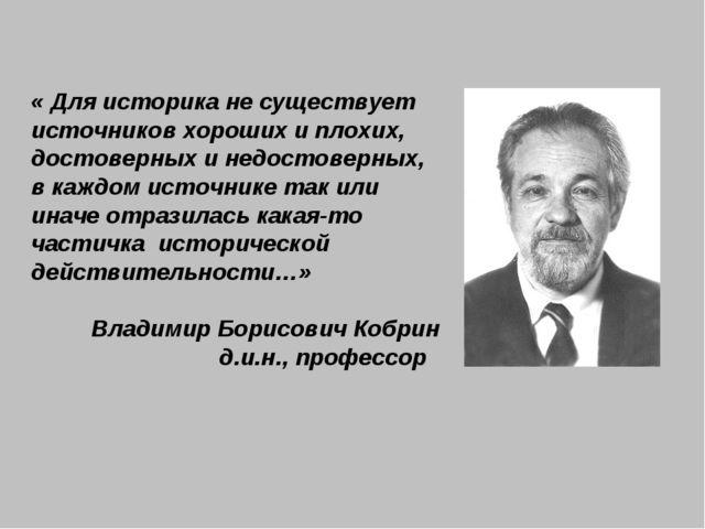 « Для историка не существует источников хороших и плохих, достоверных и недос...