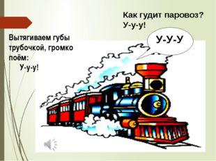 Вытягиваем губы трубочкой, громко поём: У-у-у! Как гудит паровоз? У-у-у! У-У-У