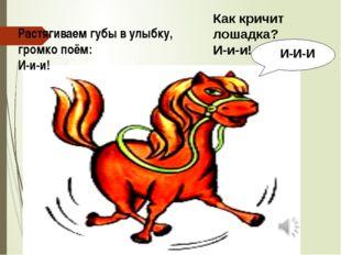 Растягиваем губы в улыбку, громко поём: И-и-и! И-И-И Как кричит лошадка? И-и-и!