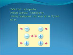 Сабақтың тақырыбы: Электр заряды. Электрлену. Электр зарядының сақталу заңы.