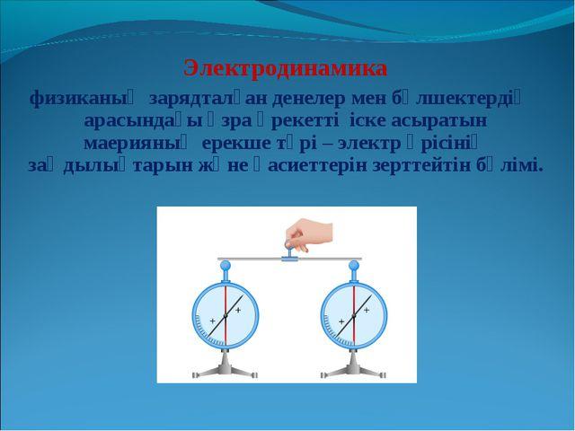 Электродинамика физиканың зарядталған денелер мен бөлшектердің арасындағы өз...