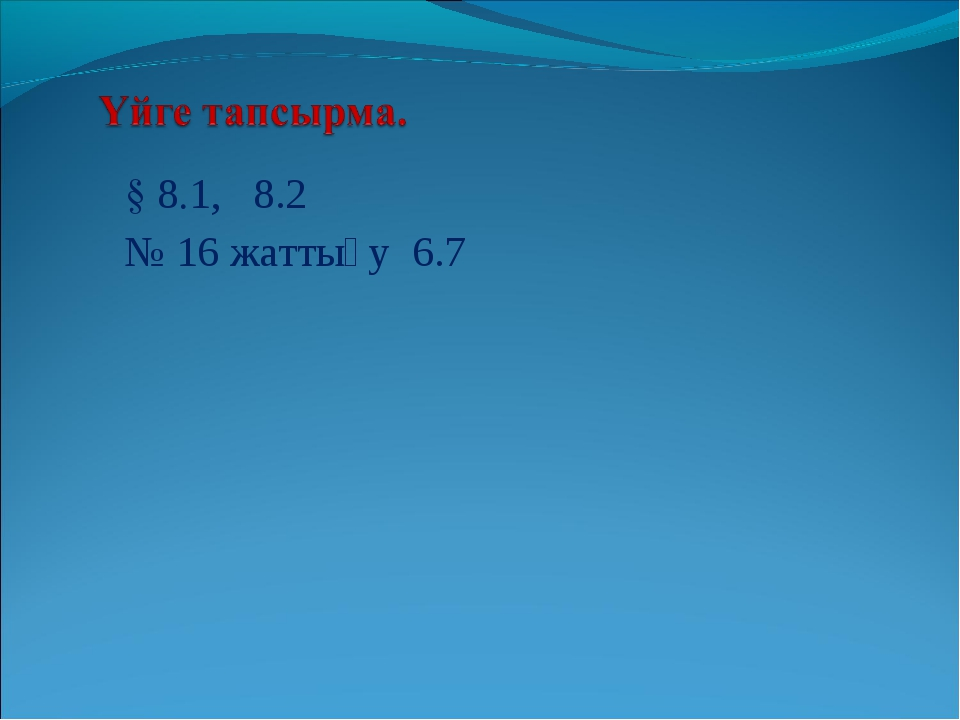 § 8.1, 8.2 № 16 жаттығу 6.7