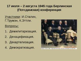 17 июля – 2 августа 1945 года Берлинская (Потсдамская) конференция Участники: