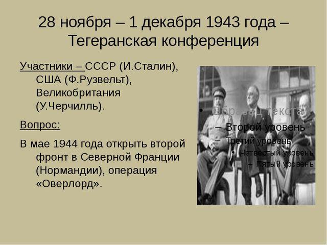 28 ноября – 1 декабря 1943 года – Тегеранская конференция Участники – СССР (И...