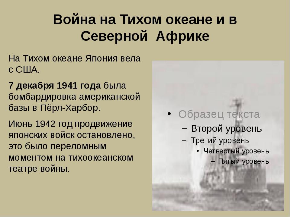 Война на Тихом океане и в Северной Африке На Тихом океане Япония вела с США....