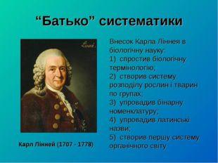 """""""Батько"""" систематики Карл Лінней (1707 - 1778) Внесок Карла Ліннея в біологіч"""