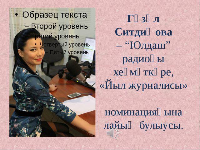 "Гүзәл Ситдиҡова – ""Юлдаш"" радиоһы хеҙмәткәре, «Йыл журналисы» номинацияһына л..."